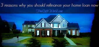 3 Reasons Why You Should Refinance Your Home Loan Now